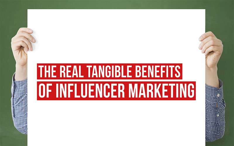 The REAL (tangible) benefits of influencer marketing
